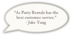 """A1 Party Rentals has the best customer service.""  - Jake Yang"